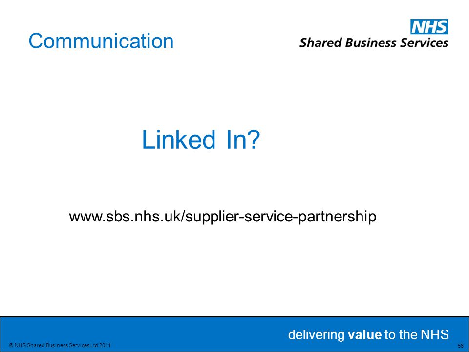 delivering value to the NHS 56 © NHS Shared Business Services Ltd 2011 Communication Linked In.