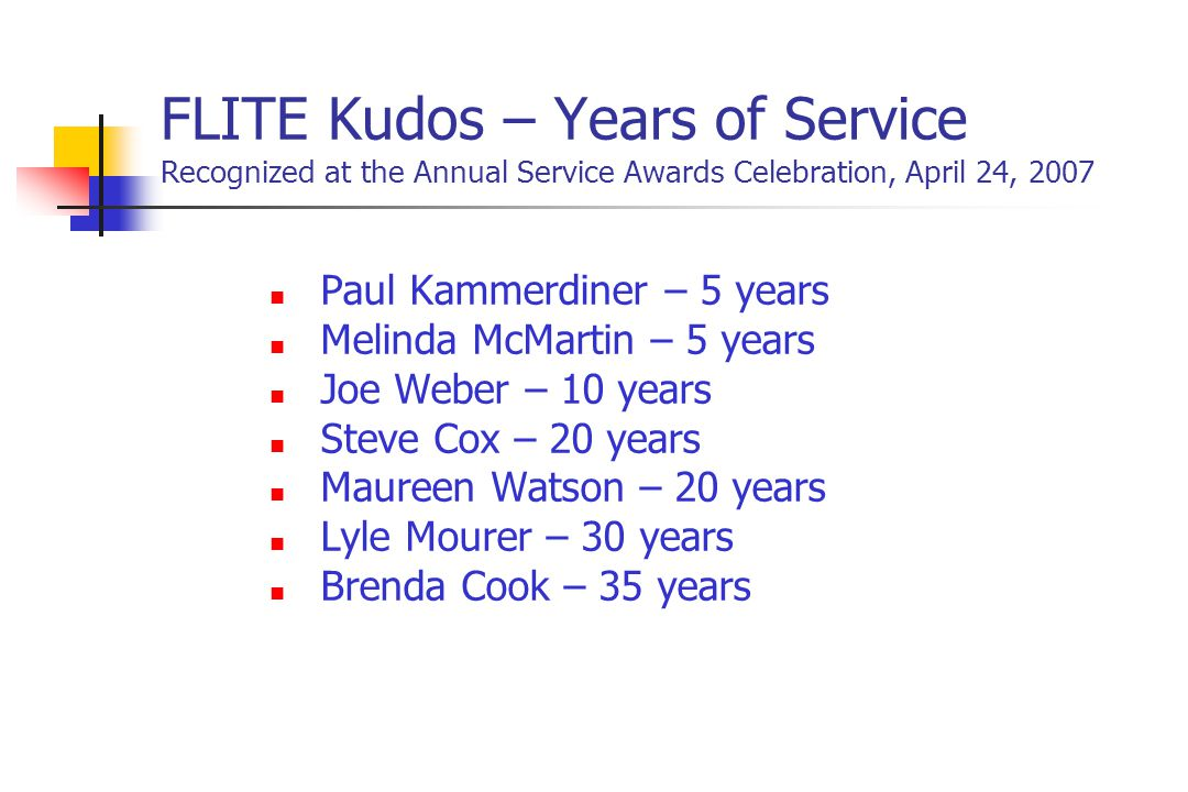 FLITE Kudos – Years of Service Recognized at the Annual Service Awards Celebration, April 24, 2007 Paul Kammerdiner – 5 years Melinda McMartin – 5 years Joe Weber – 10 years Steve Cox – 20 years Maureen Watson – 20 years Lyle Mourer – 30 years Brenda Cook – 35 years