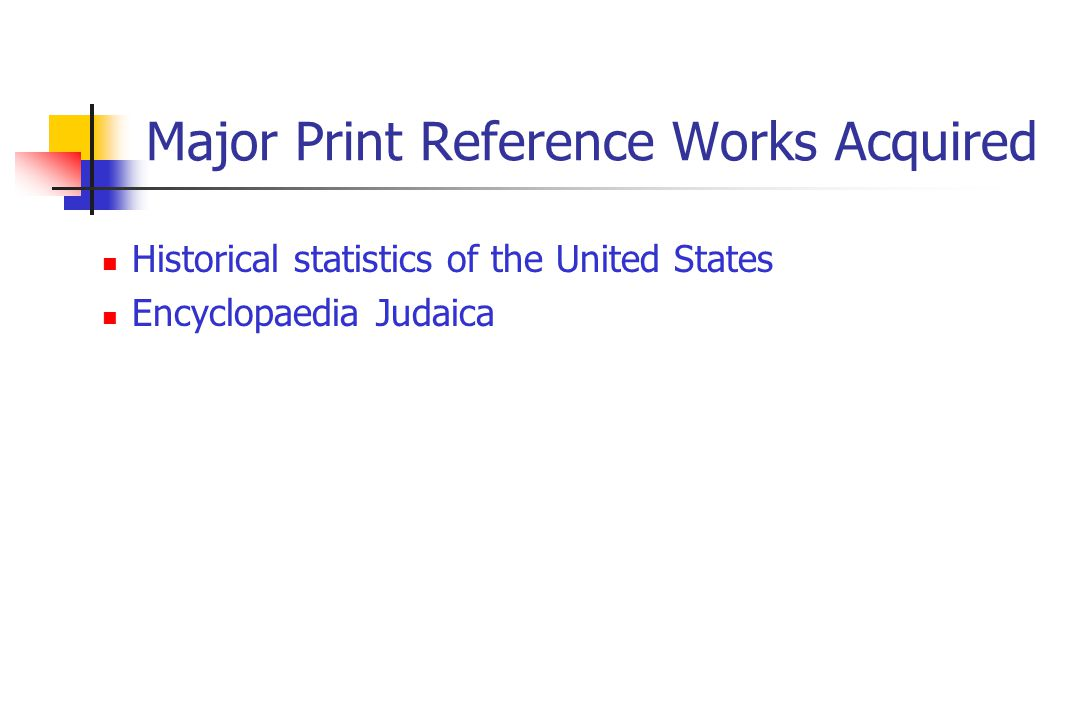 Major Print Reference Works Acquired Historical statistics of the United States Encyclopaedia Judaica