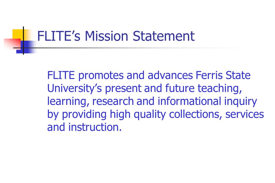 FLITE's Mission Statement FLITE promotes and advances Ferris State University's present and future teaching, learning, research and informational inquiry by providing high quality collections, services and instruction.