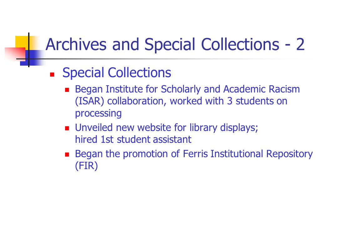 Archives and Special Collections - 2 Special Collections Began Institute for Scholarly and Academic Racism (ISAR) collaboration, worked with 3 students on processing Unveiled new website for library displays; hired 1st student assistant Began the promotion of Ferris Institutional Repository (FIR)