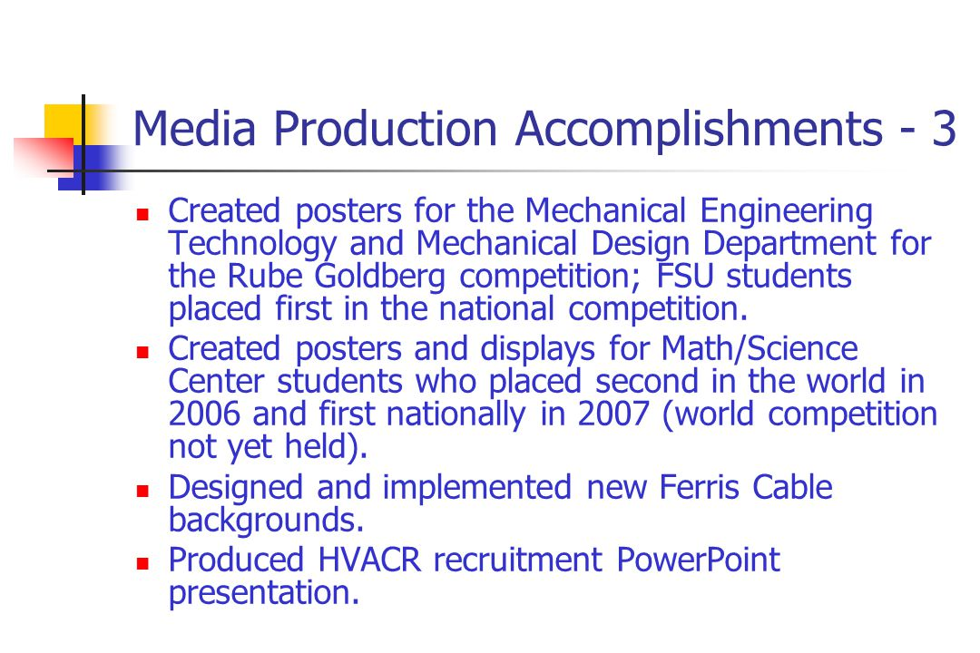 Media Production Accomplishments - 3 Created posters for the Mechanical Engineering Technology and Mechanical Design Department for the Rube Goldberg competition; FSU students placed first in the national competition.