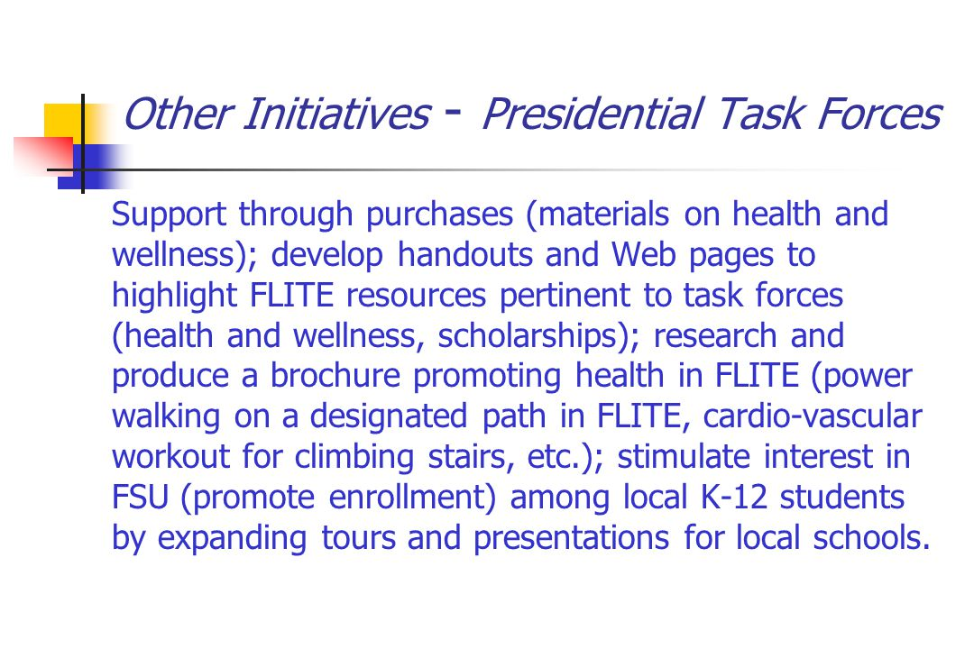 Other Initiatives - Presidential Task Forces Support through purchases (materials on health and wellness); develop handouts and Web pages to highlight FLITE resources pertinent to task forces (health and wellness, scholarships); research and produce a brochure promoting health in FLITE (power walking on a designated path in FLITE, cardio-vascular workout for climbing stairs, etc.); stimulate interest in FSU (promote enrollment) among local K-12 students by expanding tours and presentations for local schools.