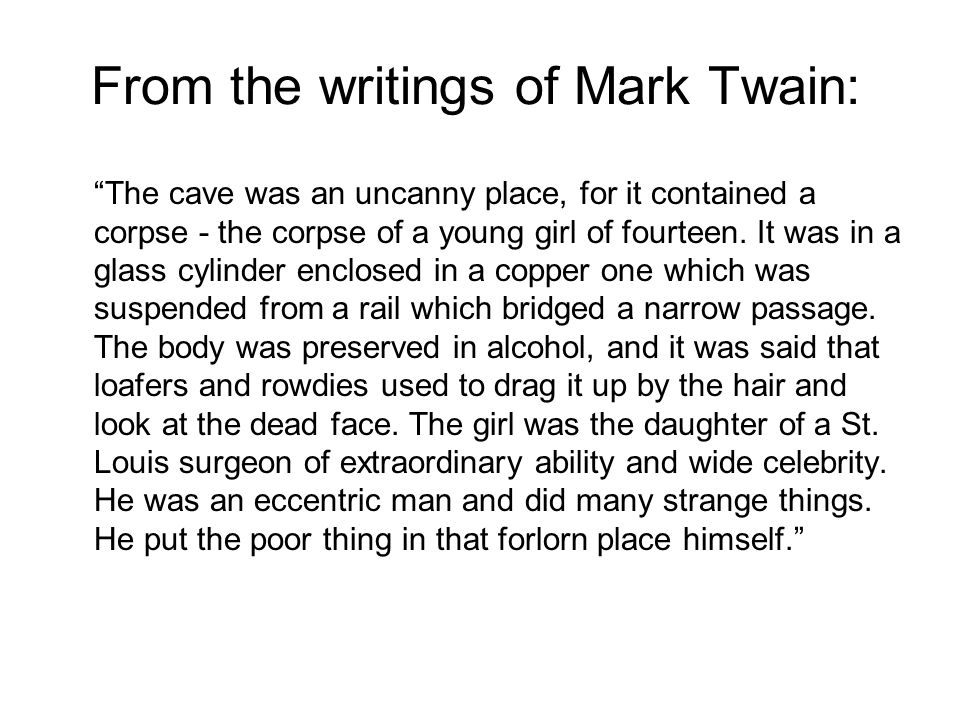 From the writings of Mark Twain: The cave was an uncanny place, for it contained a corpse - the corpse of a young girl of fourteen.