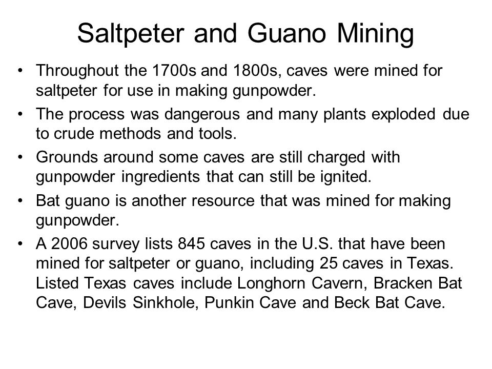 Saltpeter and Guano Mining Throughout the 1700s and 1800s, caves were mined for saltpeter for use in making gunpowder.