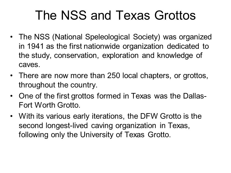 The NSS and Texas Grottos The NSS (National Speleological Society) was organized in 1941 as the first nationwide organization dedicated to the study, conservation, exploration and knowledge of caves.