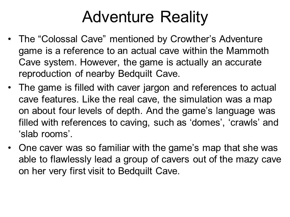 Adventure Reality The Colossal Cave mentioned by Crowther's Adventure game is a reference to an actual cave within the Mammoth Cave system.