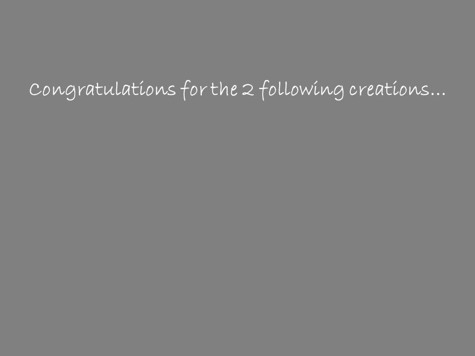 Congratulations for the 2 following creations…