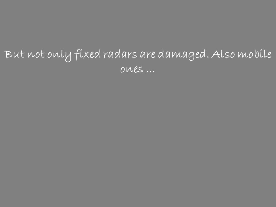 But not only fixed radars are damaged. Also mobile ones …