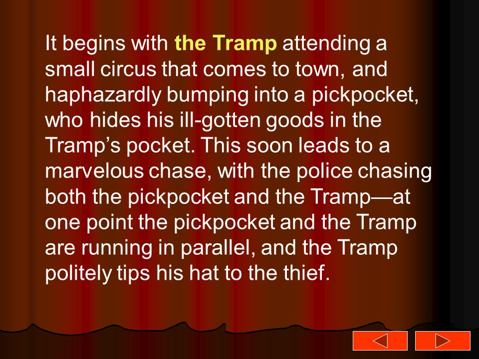 It begins with the Tramp attending a small circus that comes to town, and haphazardly bumping into a pickpocket, who hides his ill-gotten goods in the