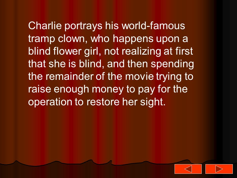 Charlie portrays his world-famous tramp clown, who happens upon a blind flower girl, not realizing at first that she is blind, and then spending the r