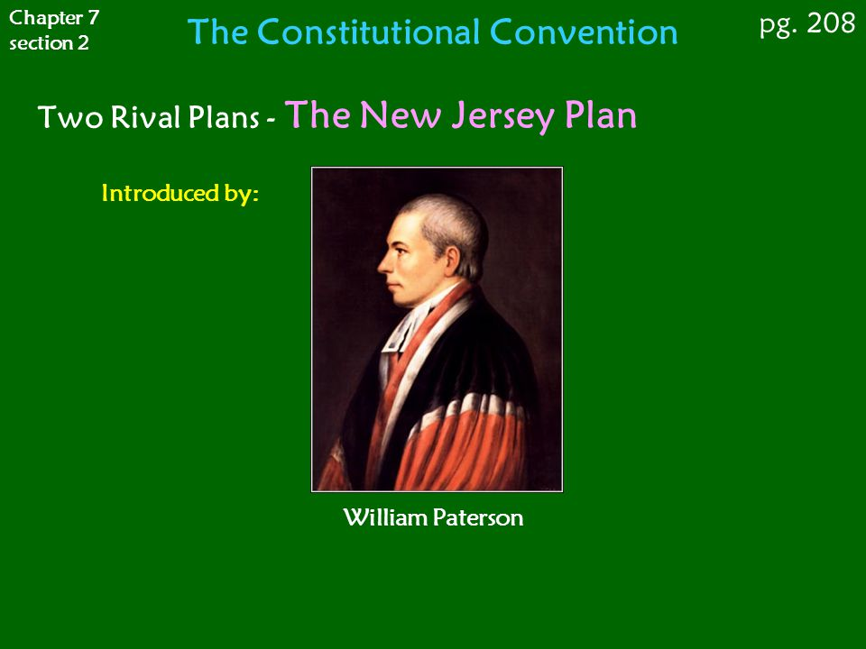 Two Rival Plans - The New Jersey Plan Introduced by: William Paterson Chapter 7 section 2 pg. 208 The Constitutional Convention
