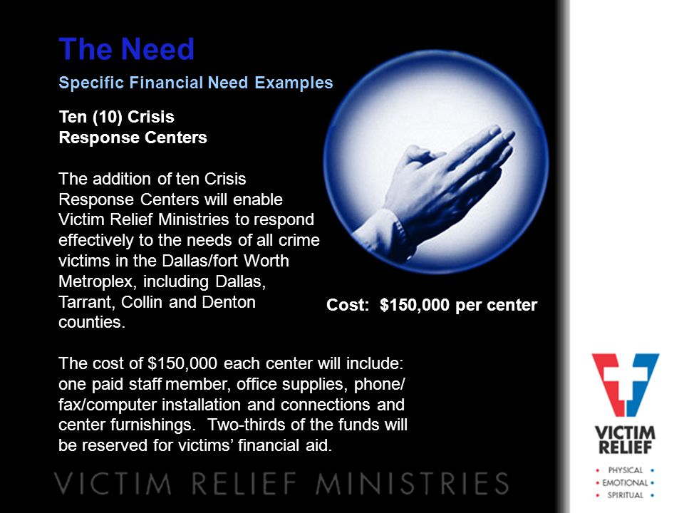 The Need Ten (10) Crisis Response Centers The addition of ten Crisis Response Centers will enable Victim Relief Ministries to respond effectively to t
