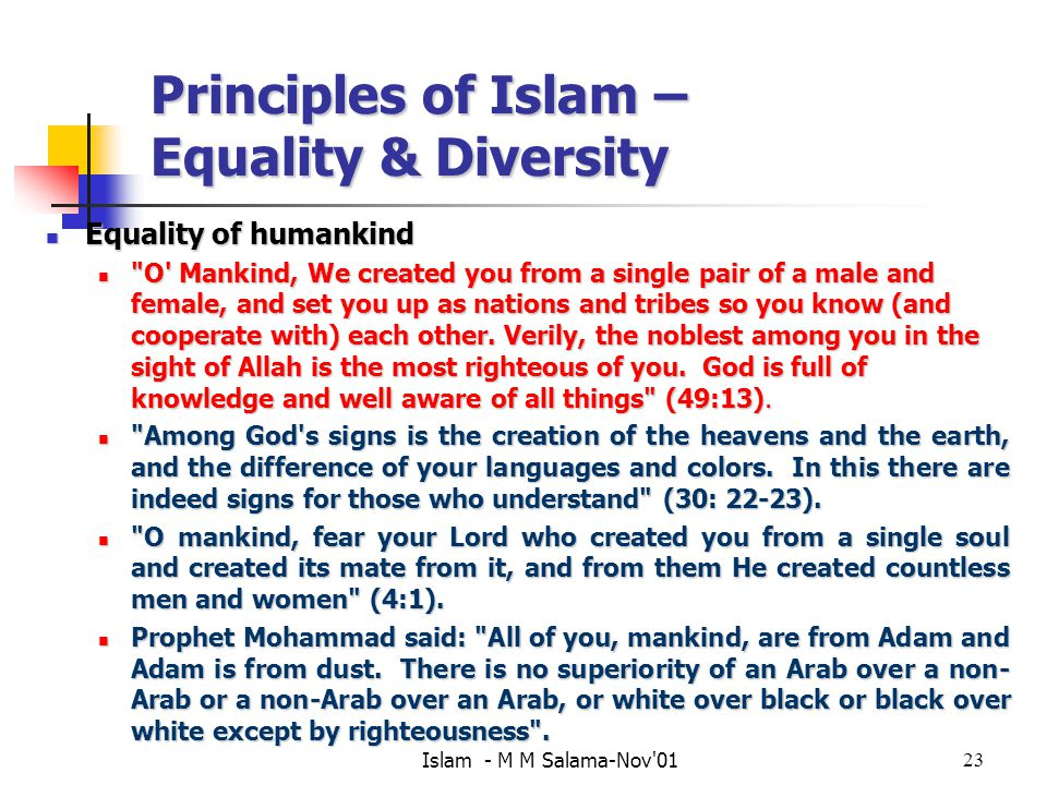 Islam - M M Salama-Nov 0123 Principles of Islam – Equality & Diversity Equality of humankind Equality of humankind O Mankind, We created you from a single pair of a male and female, and set you up as nations and tribes so you know (and cooperate with) each other.