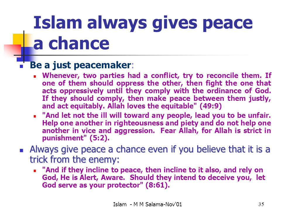 Islam - M M Salama-Nov 0135 Islam always gives peace a chance Be a just peacemaker: Whenever, two parties had a conflict, try to reconcile them.