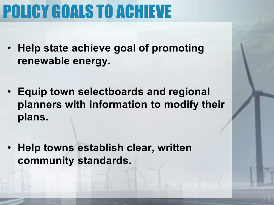 POLICY GOALS TO ACHIEVE Help state achieve goal of promoting renewable energy.