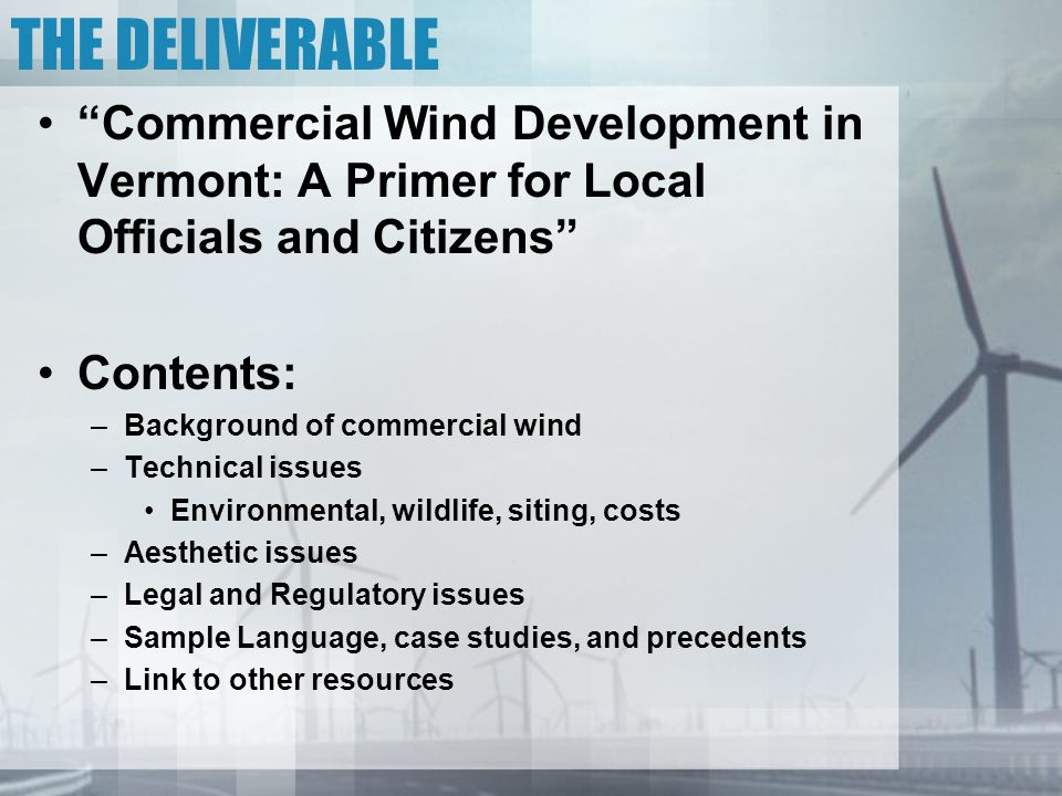 THE DELIVERABLE Commercial Wind Development in Vermont: A Primer for Local Officials and Citizens Contents: –Background of commercial wind –Technical issues Environmental, wildlife, siting, costs –Aesthetic issues –Legal and Regulatory issues –Sample Language, case studies, and precedents –Link to other resources