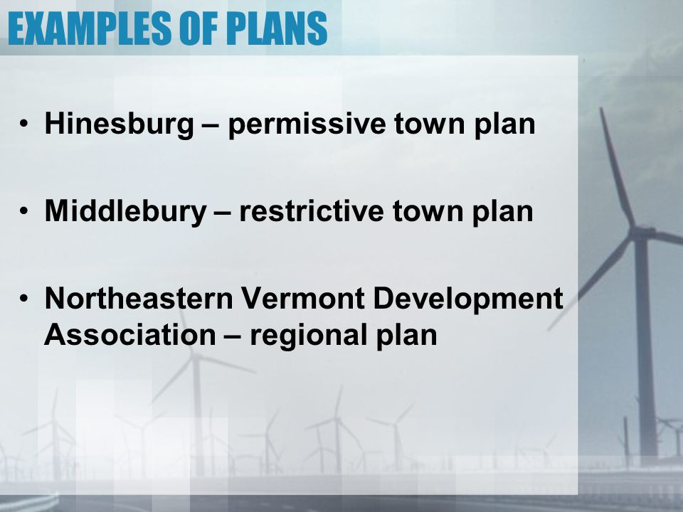 EXAMPLES OF PLANS Hinesburg – permissive town plan Middlebury – restrictive town plan Northeastern Vermont Development Association – regional plan