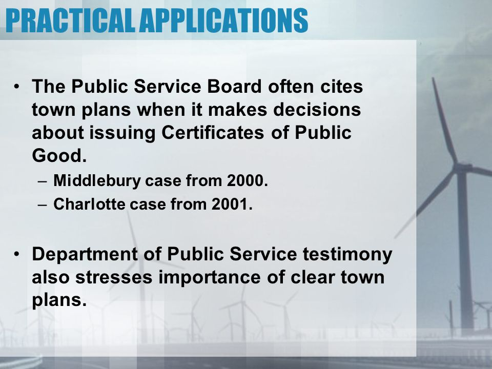 PRACTICAL APPLICATIONS The Public Service Board often cites town plans when it makes decisions about issuing Certificates of Public Good.