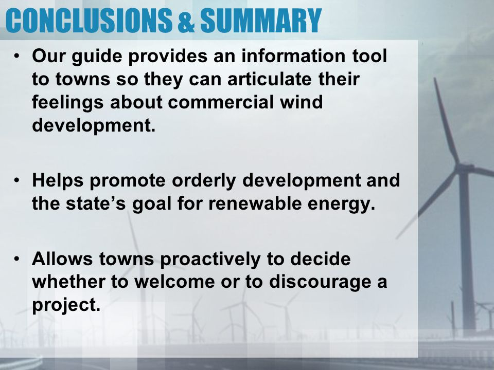 CONCLUSIONS & SUMMARY Our guide provides an information tool to towns so they can articulate their feelings about commercial wind development.