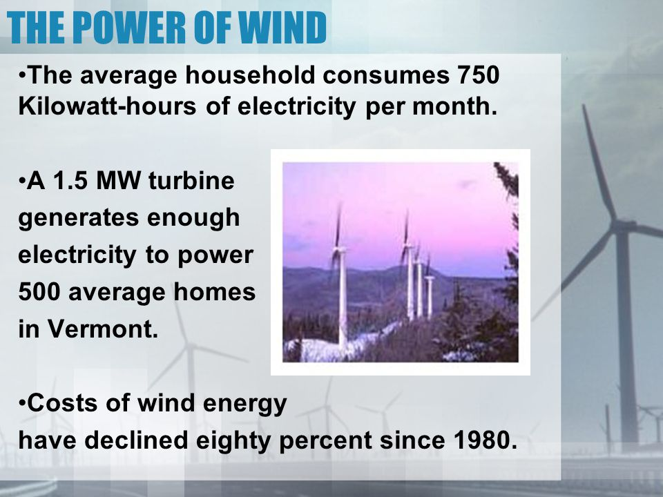 THE POWER OF WIND The average household consumes 750 Kilowatt-hours of electricity per month.