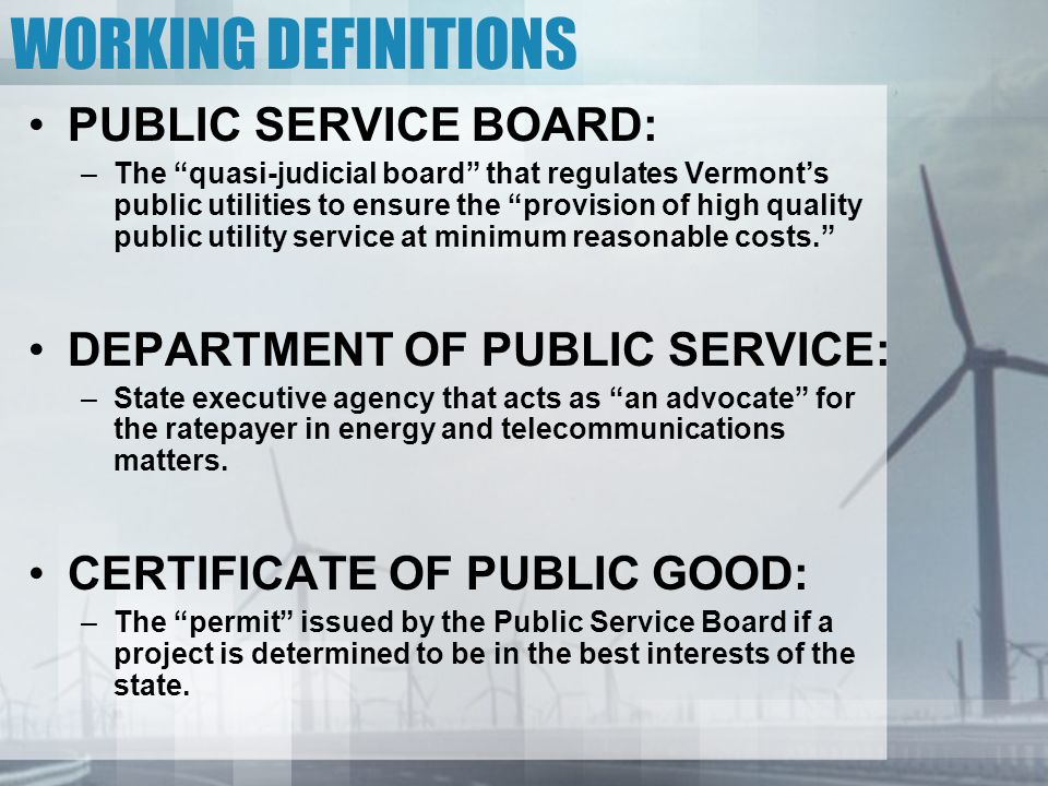WORKING DEFINITIONS PUBLIC SERVICE BOARD: –The quasi-judicial board that regulates Vermont's public utilities to ensure the provision of high quality public utility service at minimum reasonable costs. DEPARTMENT OF PUBLIC SERVICE: –State executive agency that acts as an advocate for the ratepayer in energy and telecommunications matters.