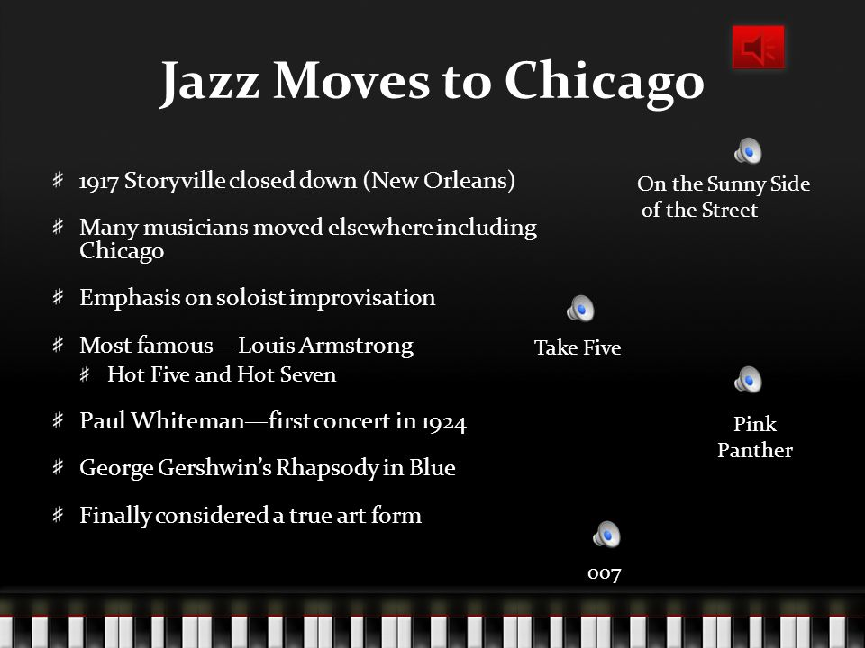 Jazz Moves to Chicago 1917 Storyville closed down (New Orleans) Many musicians moved elsewhere including Chicago Emphasis on soloist improvisation Most famous—Louis Armstrong Hot Five and Hot Seven Paul Whiteman—first concert in 1924 George Gershwin's Rhapsody in Blue Finally considered a true art form On the Sunny Side of the Street 007 Pink Panther Take Five
