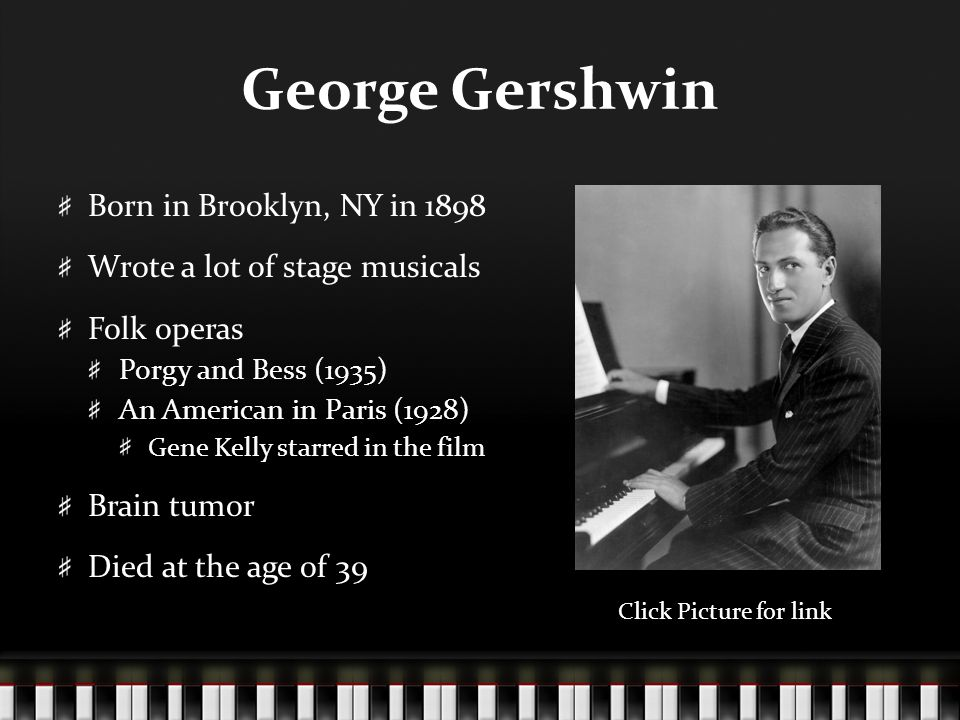 George Gershwin Born in Brooklyn, NY in 1898 Wrote a lot of stage musicals Folk operas Porgy and Bess (1935) An American in Paris (1928) Gene Kelly starred in the film Brain tumor Died at the age of 39 Click Picture for link