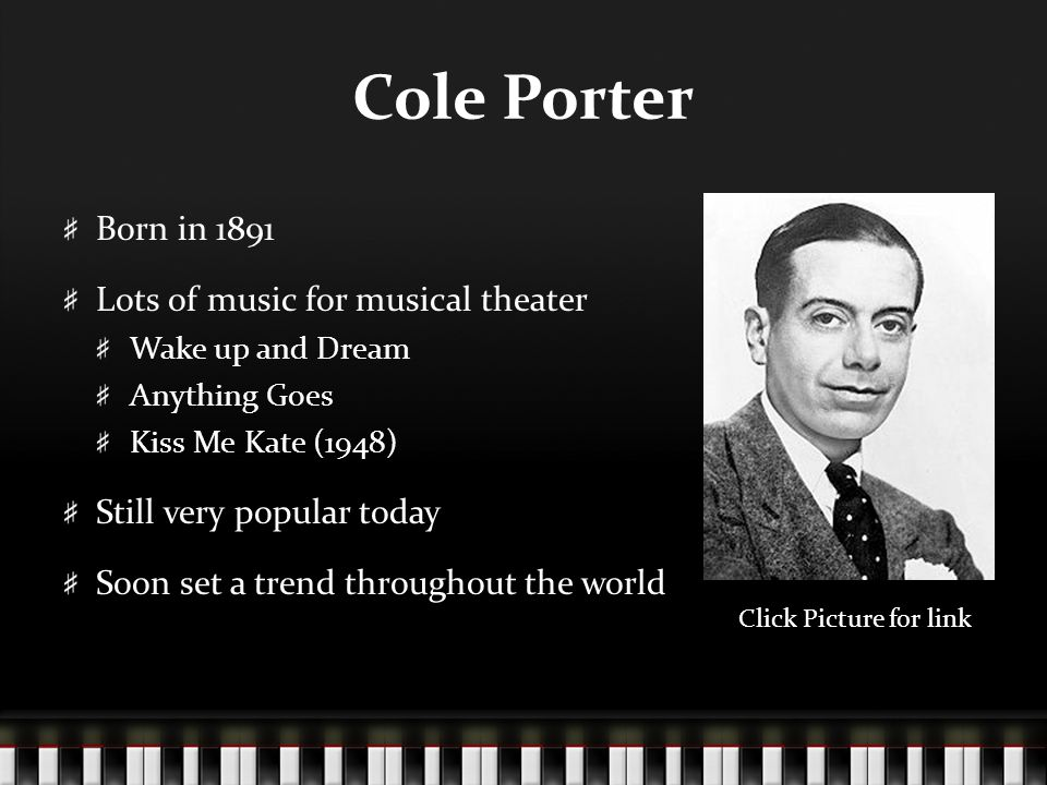 Cole Porter Born in 1891 Lots of music for musical theater Wake up and Dream Anything Goes Kiss Me Kate (1948) Still very popular today Soon set a trend throughout the world Click Picture for link