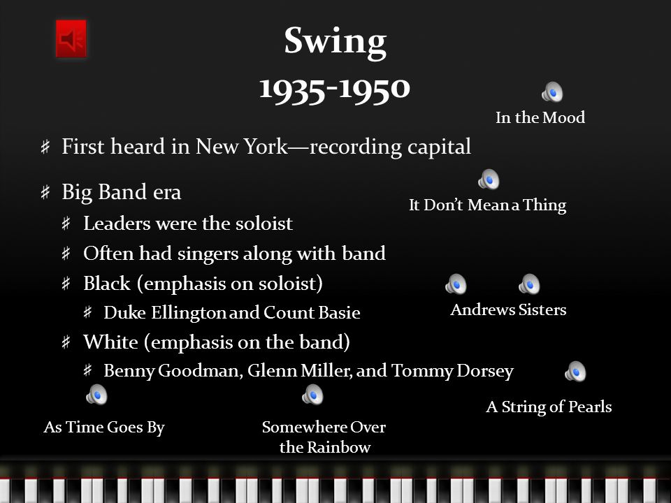 Swing 1935-1950 First heard in New York—recording capital Big Band era Leaders were the soloist Often had singers along with band Black (emphasis on soloist) Duke Ellington and Count Basie White (emphasis on the band) Benny Goodman, Glenn Miller, and Tommy Dorsey In the Mood A String of Pearls It Don't Mean a Thing As Time Goes BySomewhere Over the Rainbow Andrews Sisters