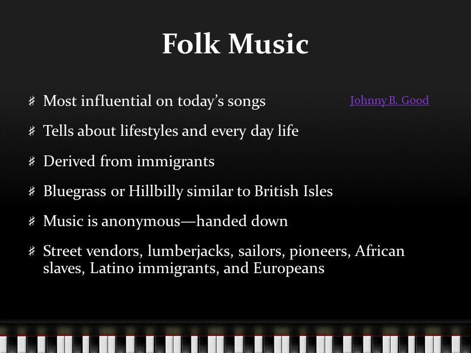 Folk Music Most influential on today's songs Tells about lifestyles and every day life Derived from immigrants Bluegrass or Hillbilly similar to British Isles Music is anonymous—handed down Street vendors, lumberjacks, sailors, pioneers, African slaves, Latino immigrants, and Europeans Johnny B.