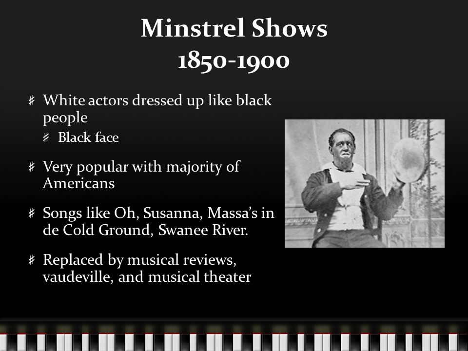 Minstrel Shows 1850-1900 White actors dressed up like black people Black face Very popular with majority of Americans Songs like Oh, Susanna, Massa's in de Cold Ground, Swanee River.