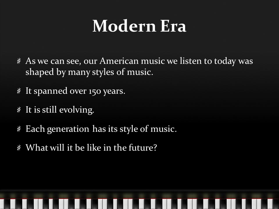 Modern Era As we can see, our American music we listen to today was shaped by many styles of music.