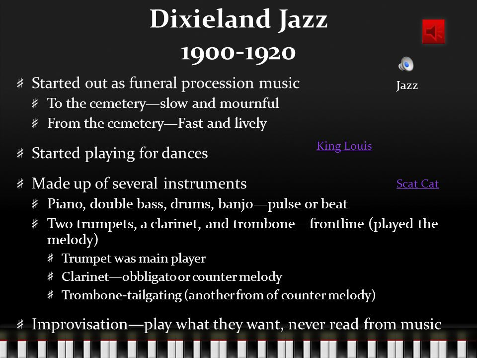 Dixieland Jazz 1900-1920 Started out as funeral procession music To the cemetery—slow and mournful From the cemetery—Fast and lively Started playing for dances Made up of several instruments Piano, double bass, drums, banjo—pulse or beat Two trumpets, a clarinet, and trombone—frontline (played the melody) Trumpet was main player Clarinet—obbligato or counter melody Trombone-tailgating (another from of counter melody) Improvisation—play what they want, never read from music Jazz Scat Cat King Louis