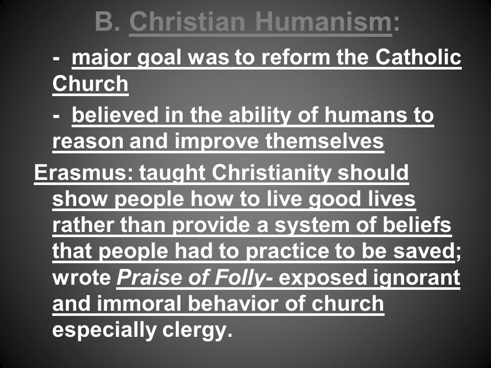 B. Christian Humanism: - major goal was to reform the Catholic Church - believed in the ability of humans to reason and improve themselves Erasmus: ta