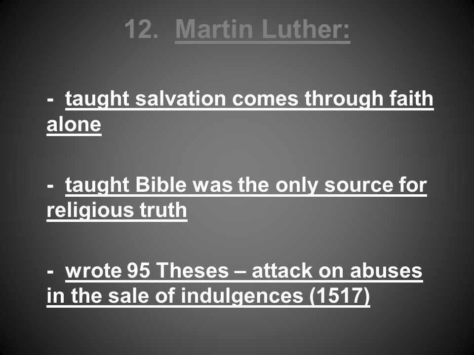 12. Martin Luther: - taught salvation comes through faith alone - taught Bible was the only source for religious truth - wrote 95 Theses – attack on a