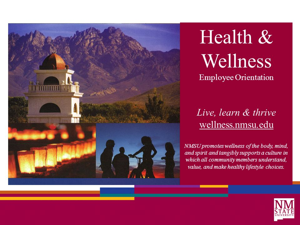 Health & Wellness Employee Orientation Live, learn & thrive wellness.nmsu.edu NMSU promotes wellness of the body, mind, and spirit and tangibly supports a culture in which all community members understand, value, and make healthy lifestyle choices.