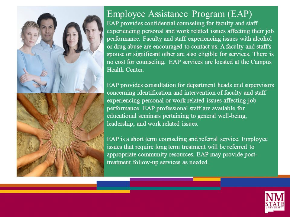 Employee Assistance Program (EAP) EAP provides confidential counseling for faculty and staff experiencing personal and work related issues affecting their job performance.