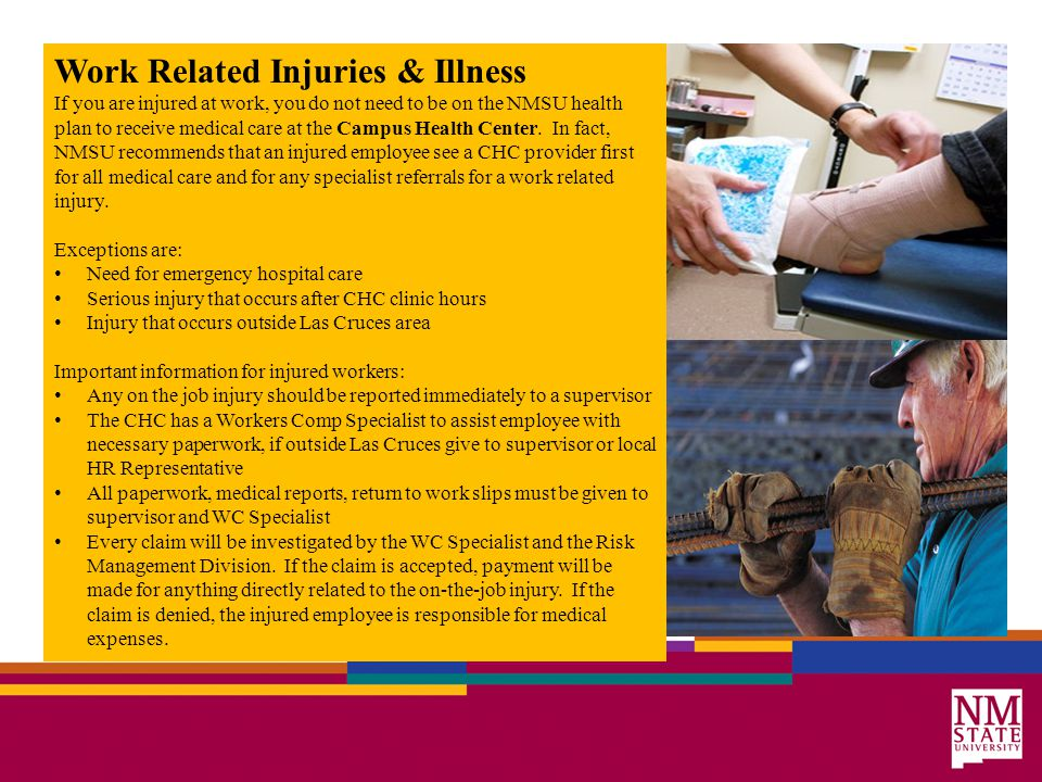 Work Related Injuries & Illness If you are injured at work, you do not need to be on the NMSU health plan to receive medical care at the Campus Health Center.