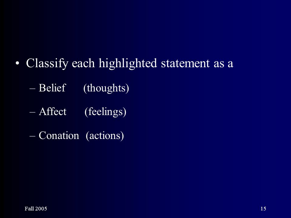 Fall 200515 Classify each highlighted statement as a –Belief (thoughts) –Affect (feelings) –Conation (actions)