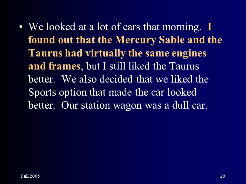 Fall 200520 We looked at a lot of cars that morning. I found out that the Mercury Sable and the Taurus had virtually the same engines and frames, but