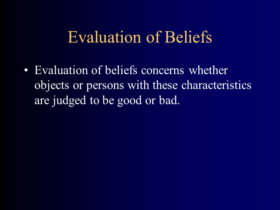 Evaluation of Beliefs Evaluation of beliefs concerns whether objects or persons with these characteristics are judged to be good or bad.