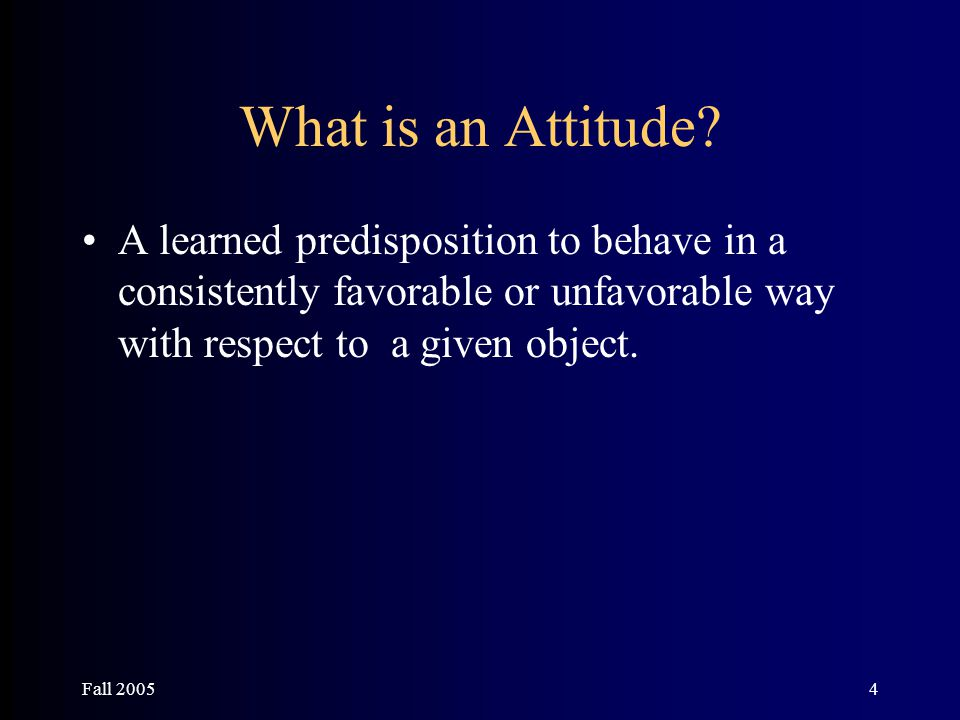 Fall 20054 What is an Attitude? A learned predisposition to behave in a consistently favorable or unfavorable way with respect to a given object.