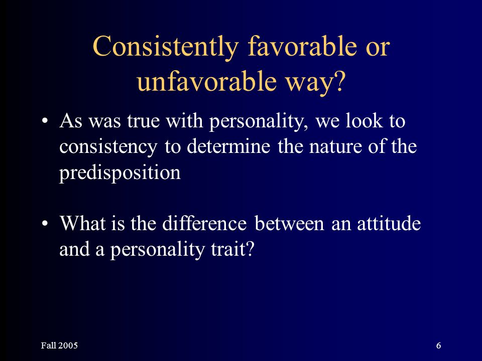 Fall 20056 Consistently favorable or unfavorable way? As was true with personality, we look to consistency to determine the nature of the predispositi