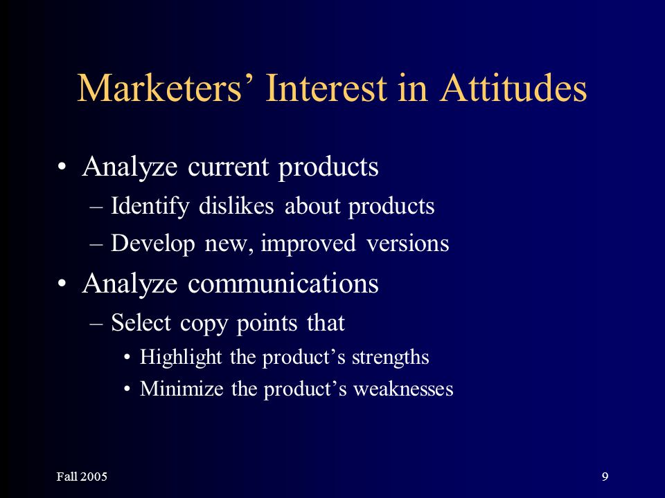 Fall 20059 Marketers' Interest in Attitudes Analyze current products –Identify dislikes about products –Develop new, improved versions Analyze communi