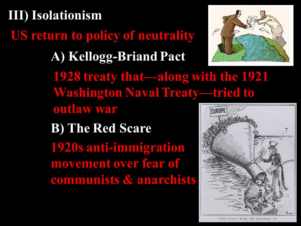 US return to policy of neutrality III) Isolationism A) Kellogg-Briand Pact 1928 treaty that—along with the 1921 Washington Naval Treaty—tried to outlaw war B) The Red Scare 1920s anti-immigration movement over fear of communists & anarchists