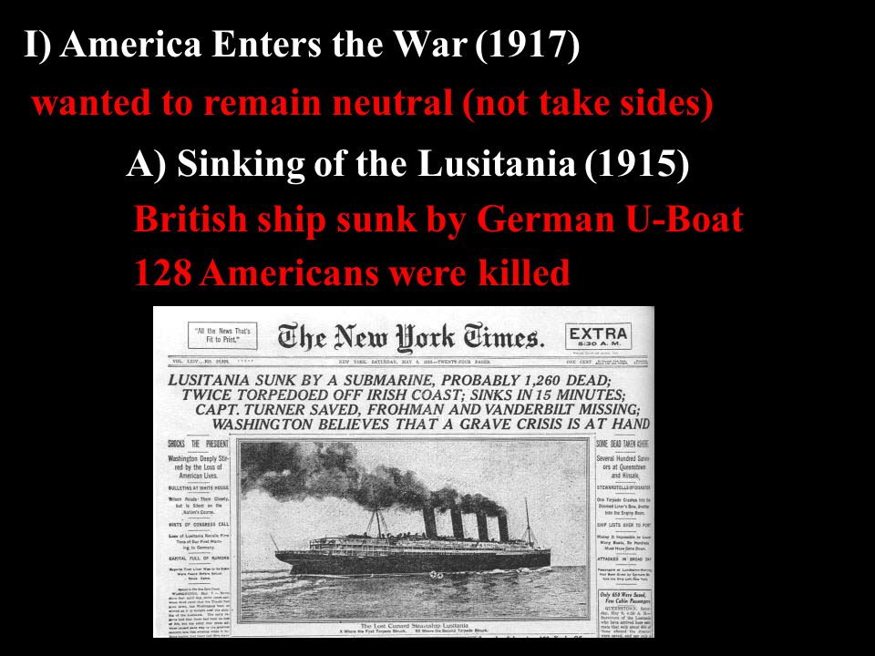I) America Enters the War (1917) A) Sinking of the Lusitania (1915) wanted to remain neutral (not take sides) British ship sunk by German U-Boat 128 Americans were killed