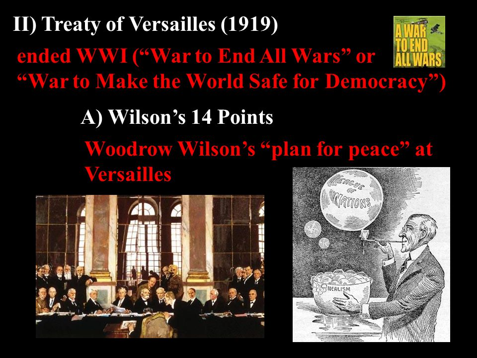 ended WWI ( War to End All Wars or War to Make the World Safe for Democracy ) II) Treaty of Versailles (1919) A) Wilson's 14 Points Woodrow Wilson's plan for peace at Versailles