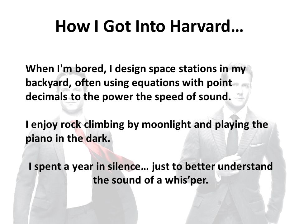 How I Got Into Harvard… When I m bored, I design space stations in my backyard, often using equations with point decimals to the power the speed of sound.