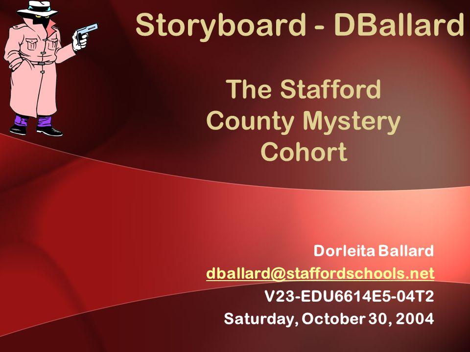 Storyboard - DBallard Dorleita Ballard dballard@staffordschools.net V23-EDU6614E5-04T2 Saturday, October 30, 2004 The Stafford County Mystery Cohort